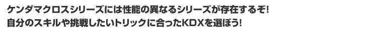 ケンダマクロスシリーズには性能の異なるシリーズが存在するぞ!自分のスキルや挑戦したいトリックにあったKDXを選ぼう!「